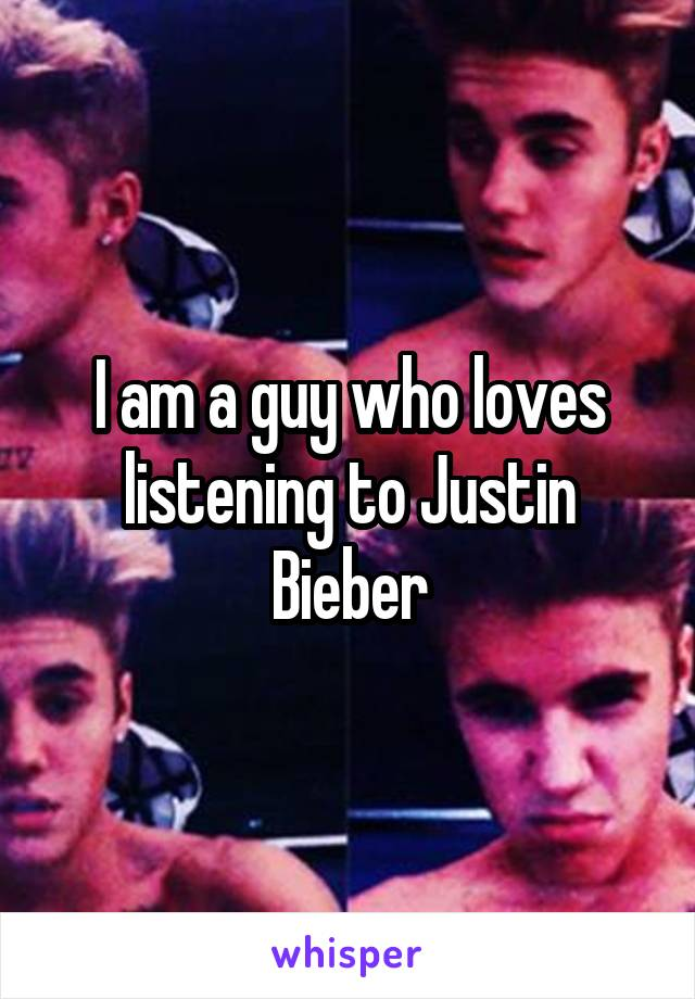 I am a guy who loves listening to Justin Bieber