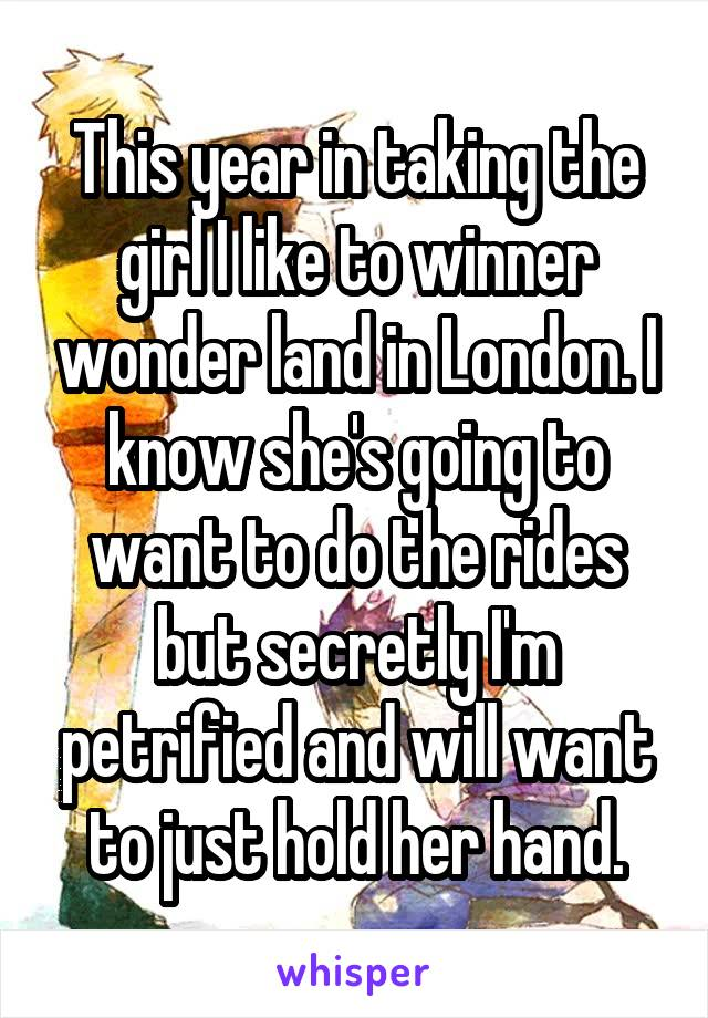 This year in taking the girl I like to winner wonder land in London. I know she's going to want to do the rides but secretly I'm petrified and will want to just hold her hand.