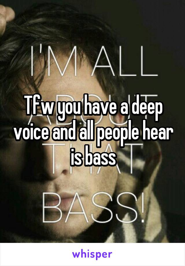 Tfw you have a deep voice and all people hear is bass