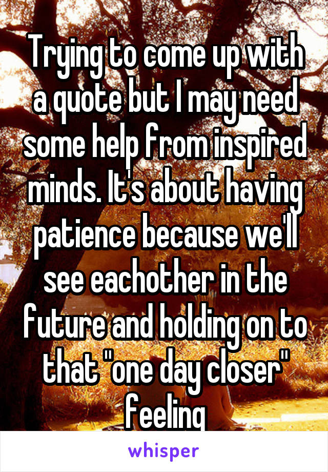 "Trying to come up with a quote but I may need some help from inspired minds. It's about having patience because we'll see eachother in the future and holding on to that ""one day closer"" feeling"
