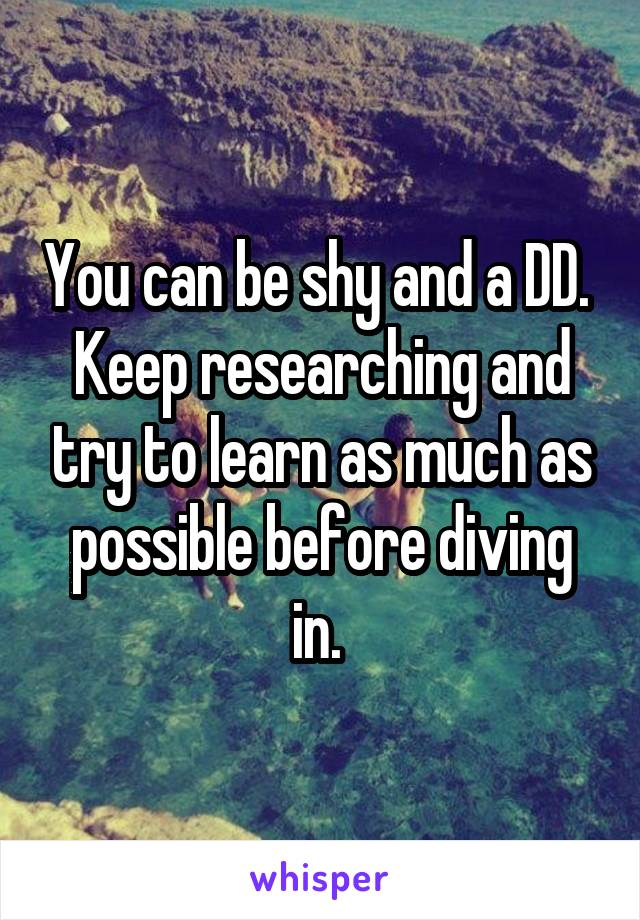 You can be shy and a DD.  Keep researching and try to learn as much as possible before diving in.