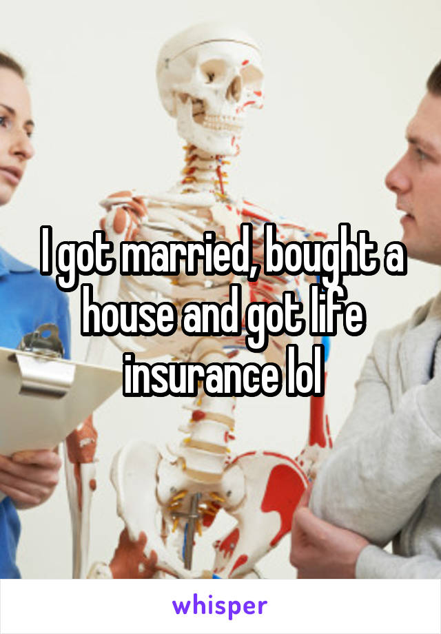 I got married, bought a house and got life insurance lol