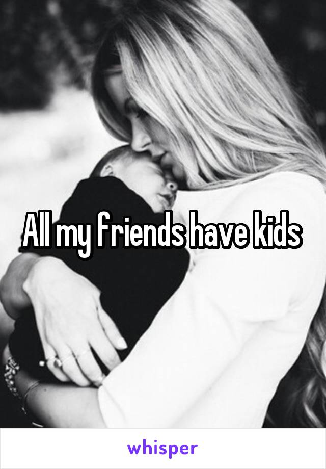 All my friends have kids