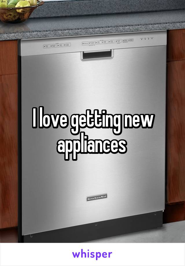 I love getting new appliances