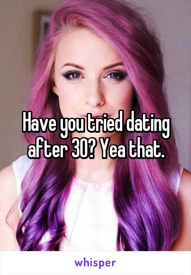 Have you tried dating after 30? Yea that.