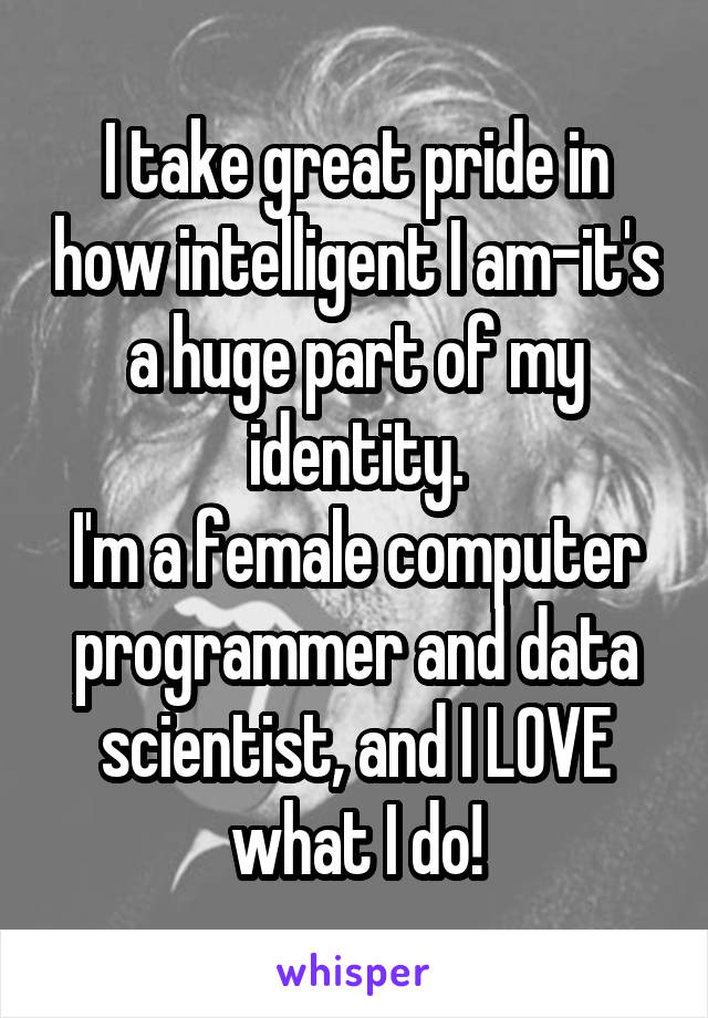 I take great pride in how intelligent I am-it's a huge part of my identity. I'm a female computer programmer and data scientist, and I LOVE what I do!