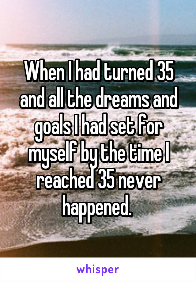 When I had turned 35 and all the dreams and goals I had set for myself by the time I reached 35 never happened.