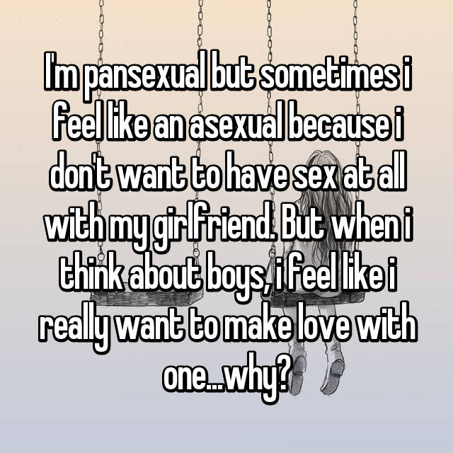 I'm pansexual but sometimes i feel like an asexual because i don't want to have sex at all with my girlfriend. But when i think about boys, i feel like i really want to make love with one...why?