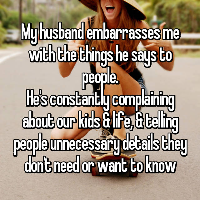 My husband embarrasses me with the things he says to people. He's constantly complaining about our kids & life, & telling people unnecessary details they don't need or want to know 😳
