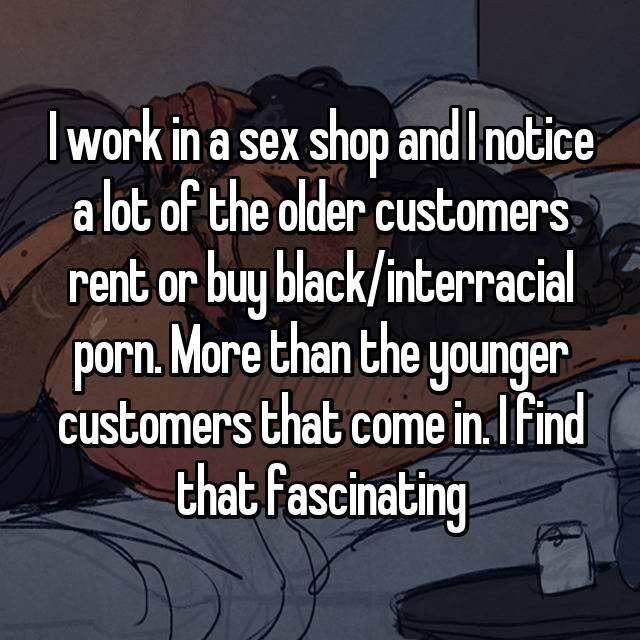 I work in a sex shop and I notice a lot of the older customers rent or buy black/interracial porn. More than the younger customers that come in. I find that fascinating