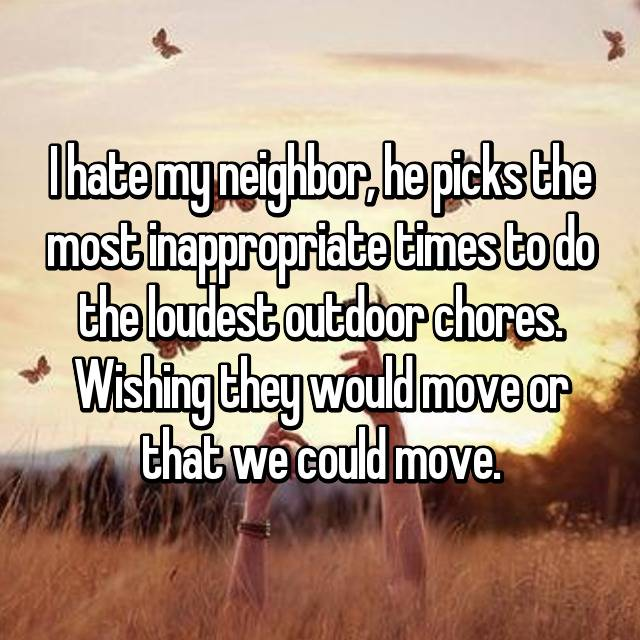 I hate my neighbor, he picks the most inappropriate times to do the loudest outdoor chores. Wishing they would move or that we could move.
