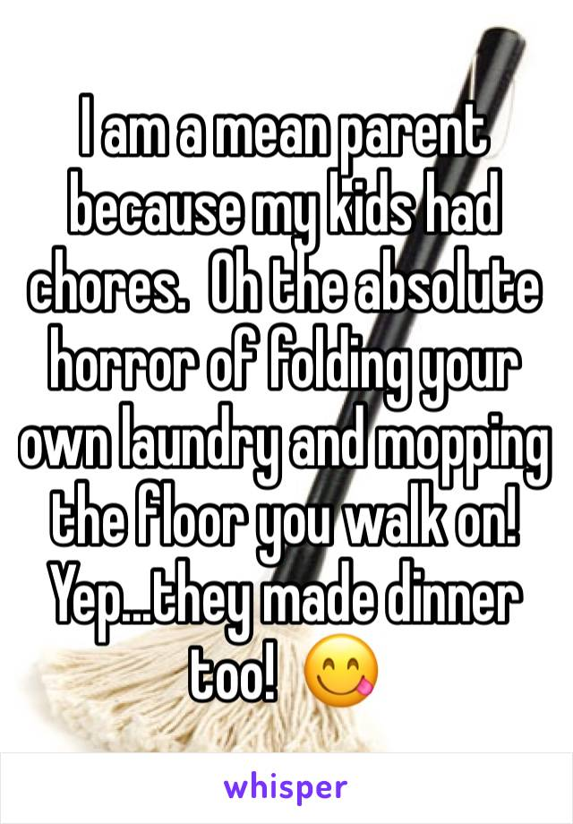 I am a mean parent because my kids had chores.  Oh the absolute horror of folding your own laundry and mopping the floor you walk on!  Yep...they made dinner too!  😋