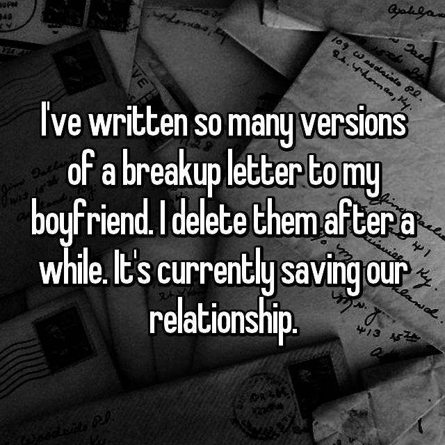 I've written so many versions of a breakup letter to my boyfriend. I delete them after a while. It's currently saving our relationship.
