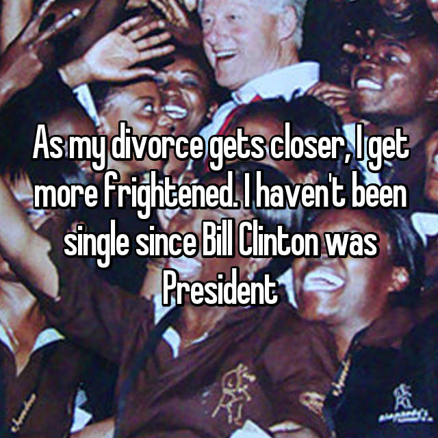 As my divorce gets closer, I get more frightened. I haven't been single since Bill Clinton was President
