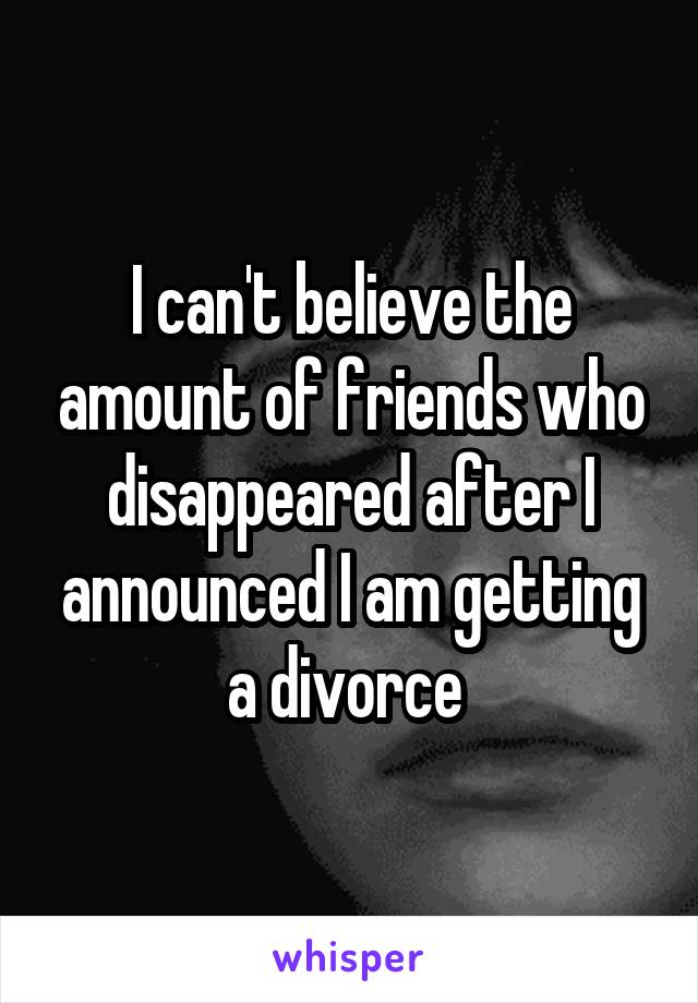 I can't believe the amount of friends who disappeared after I announced I am getting a divorce