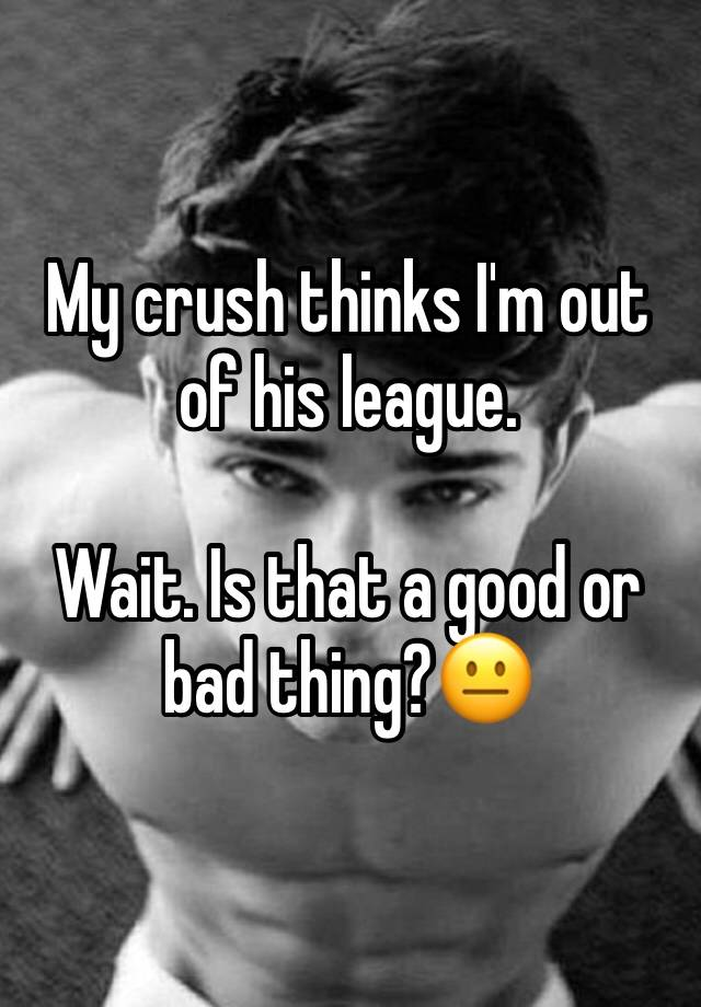 My Crush Thinks I M Out Of His League Wait Is That A Good Or Bad Thing