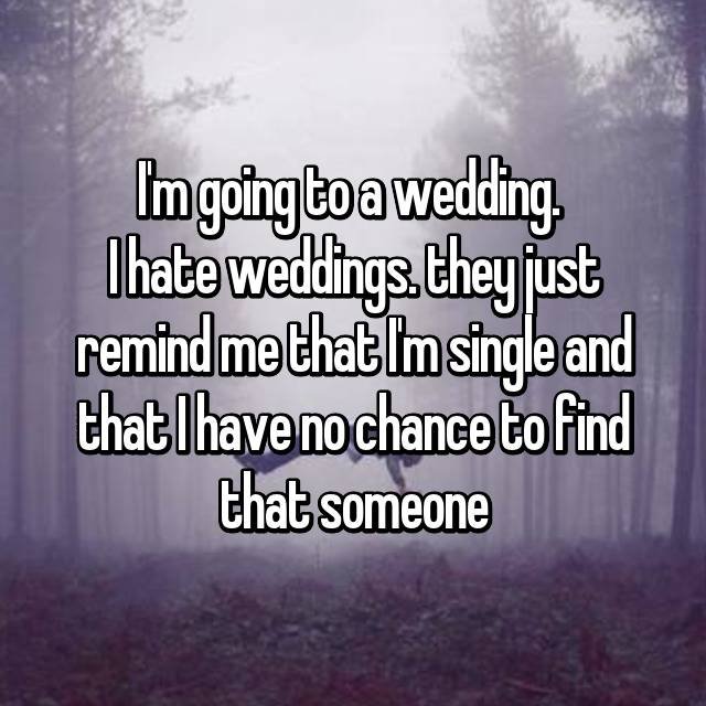 I'm going to a wedding.  I hate weddings. they just remind me that I'm single and that I have no chance to find that someone