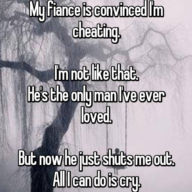 My fiance is convinced I'm cheating.  I'm not like that. He's the only man I've ever loved.  But now he just shuts me out. All I can do is cry.