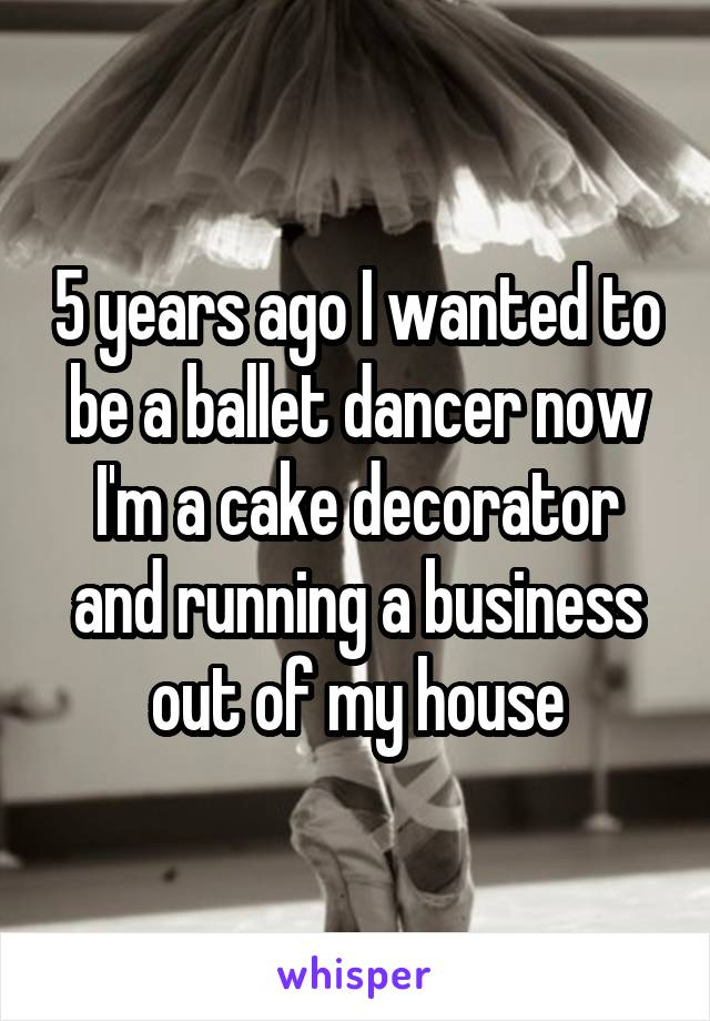 5 years ago I wanted to be a ballet dancer now I'm a cake decorator and running a business out of my house