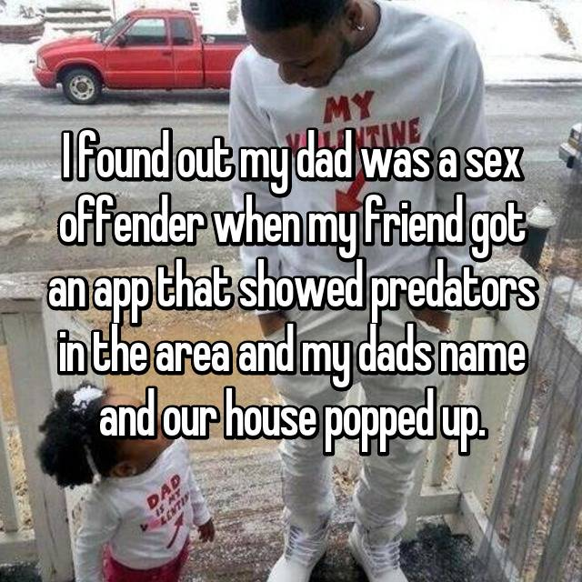 I found out my dad was a sex offender when my friend got an app that showed predators in the area and my dads name and our house popped up.