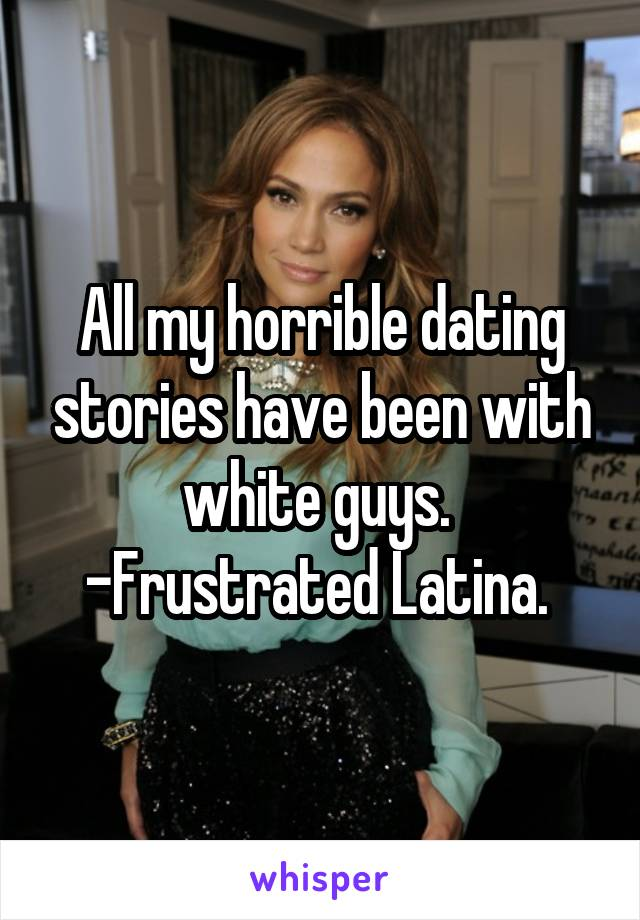 All my horrible dating stories have been with white guys.  -Frustrated Latina.