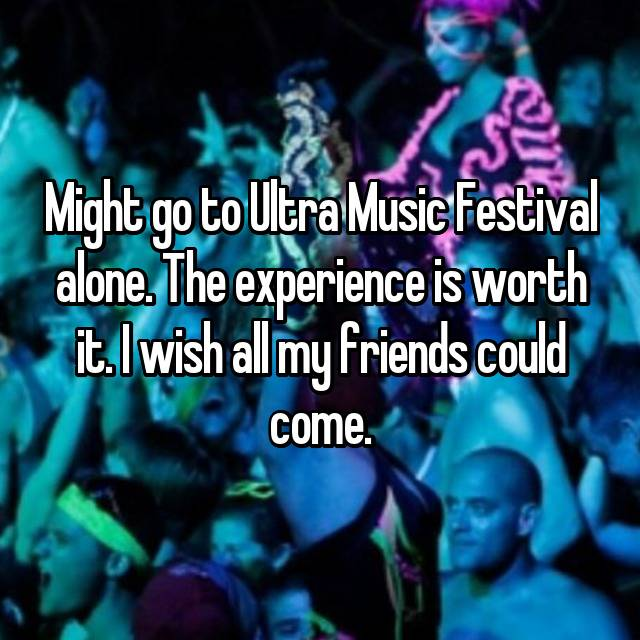 Might go to Ultra Music Festival alone. The experience is worth it. I wish all my friends could come.