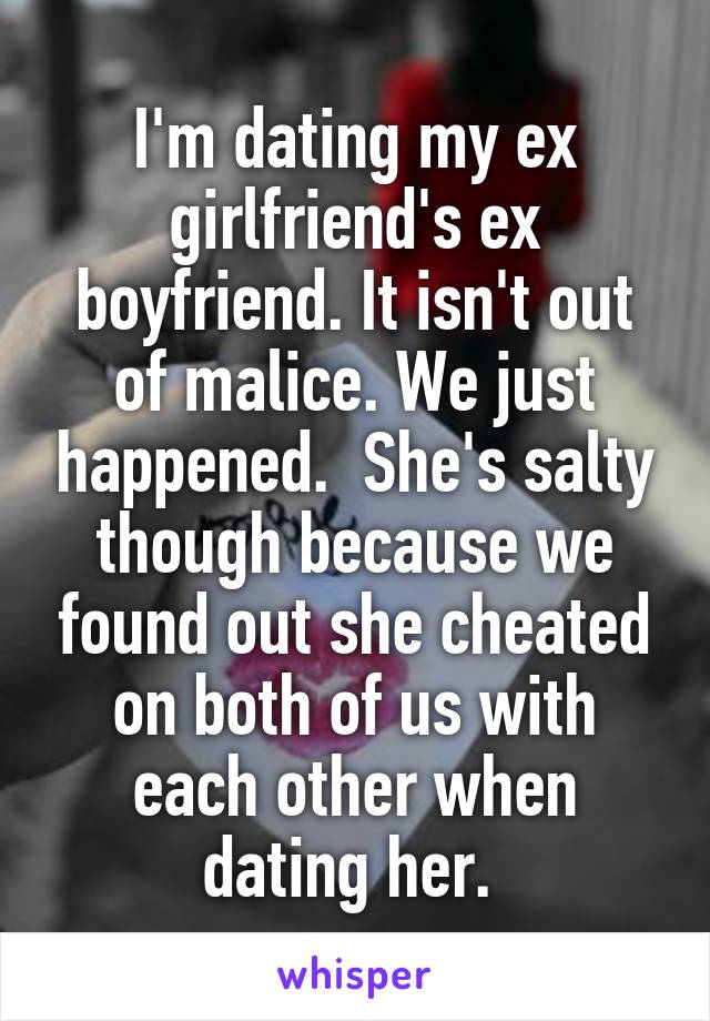 I'm dating my ex girlfriend's ex boyfriend. It isn't out of malice. We just happened.  She's salty though because we found out she cheated on both of us with each other when dating her.