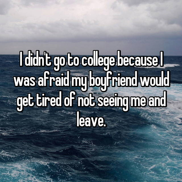 I didn't go to college because I was afraid my boyfriend would get tired of not seeing me and leave.