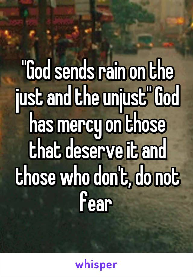 """God sends rain on the just and the unjust"" God has mercy on those that deserve it and those who don't, do not fear"