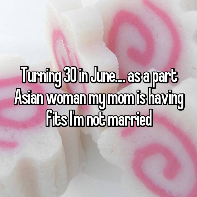 Turning 30 in June.... as a part Asian woman my mom is having fits I'm not married