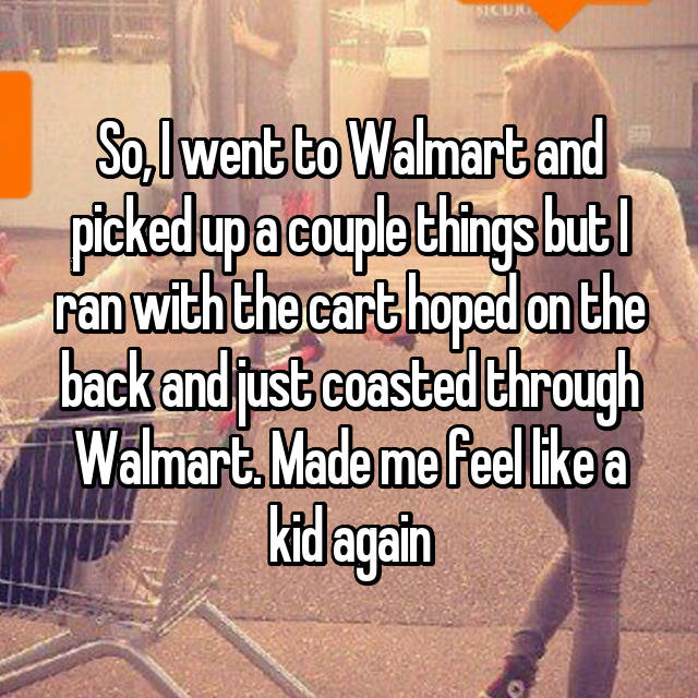 So, I went to Walmart and picked up a couple things but I ran with the cart hoped on the back and just coasted through Walmart. Made me feel like a kid again