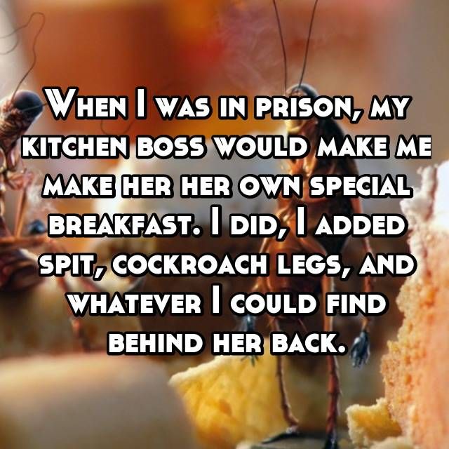 When I was in prison, my kitchen boss would make me make her her own special breakfast. I did, I added spit, cockroach legs, and whatever I could find behind her back.