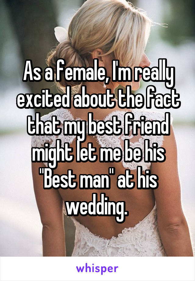 """As a female, I'm really excited about the fact that my best friend might let me be his """"Best man"""" at his wedding."""