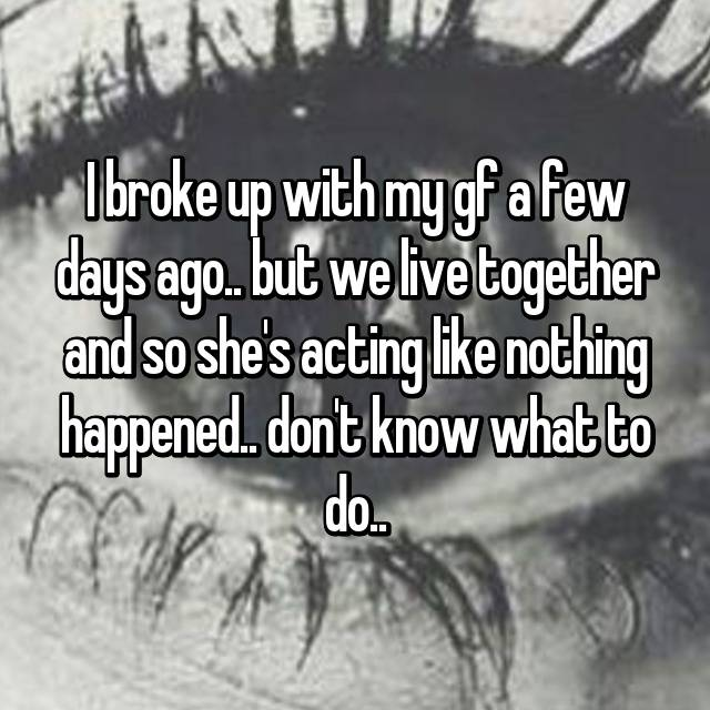 I broke up with my gf a few days ago.. but we live together and so she's acting like nothing happened.. don't know what to do..