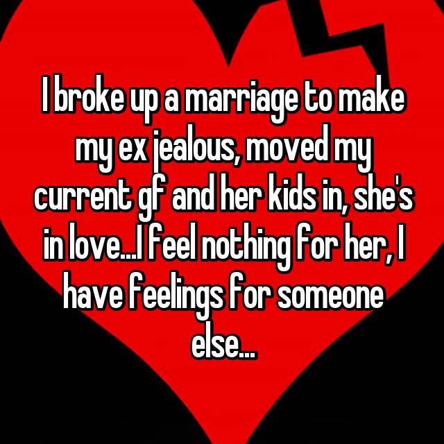 I broke up a marriage to make my ex jealous, moved my current gf and her kids in, she's in love...I feel nothing for her, I have feelings for someone else...