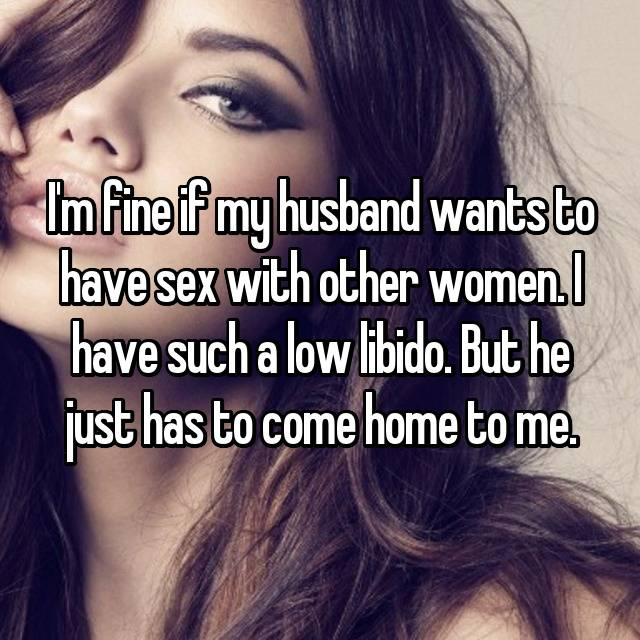 I'm fine if my husband wants to have sex with other women. I have such a low libido. But he just has to come home to me.