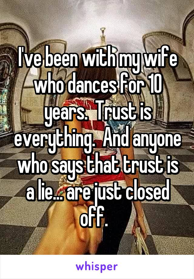 I've been with my wife who dances for 10 years.  Trust is everything.  And anyone who says that trust is a lie... are just closed off.