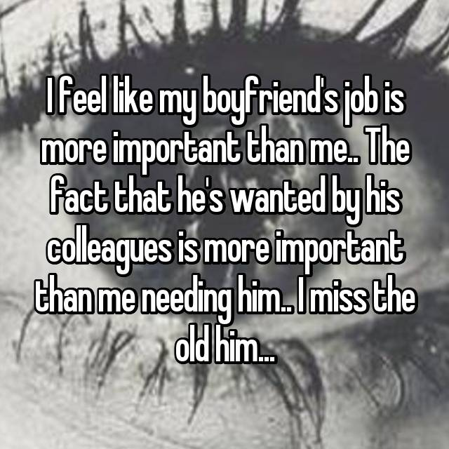 I feel like my boyfriend's job is more important than me.. The fact that he's wanted by his colleagues is more important than me needing him.. I miss the old him...