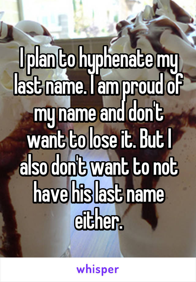 I Plan To Hyphenate My Last Name I Am Proud Of My Name And