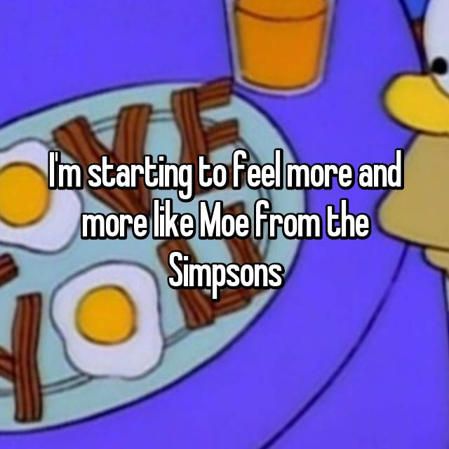 I'm starting to feel more and more like Moe from the Simpsons