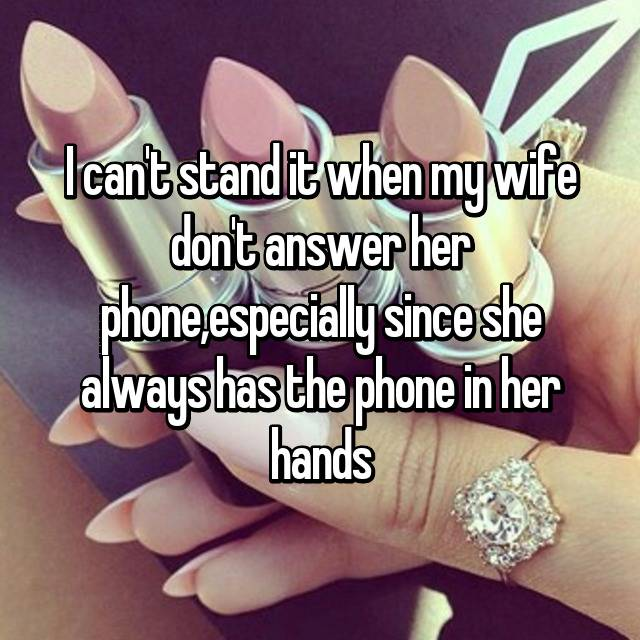 I can't stand it when my wife don't answer her phone,especially since she always has the phone in her hands