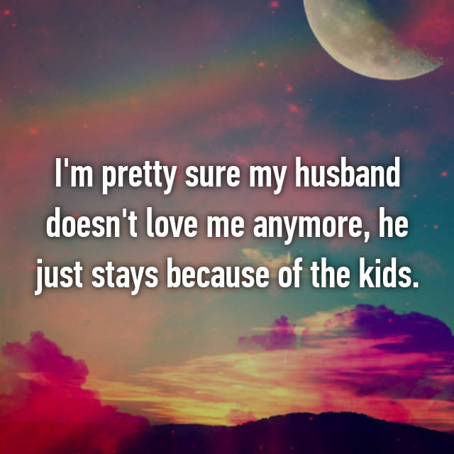 I'm pretty sure my husband doesn't love me anymore, he just stays because of the kids.
