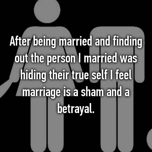 After being married and finding out the person I married was hiding their true self I feel marriage is a sham and a betrayal.