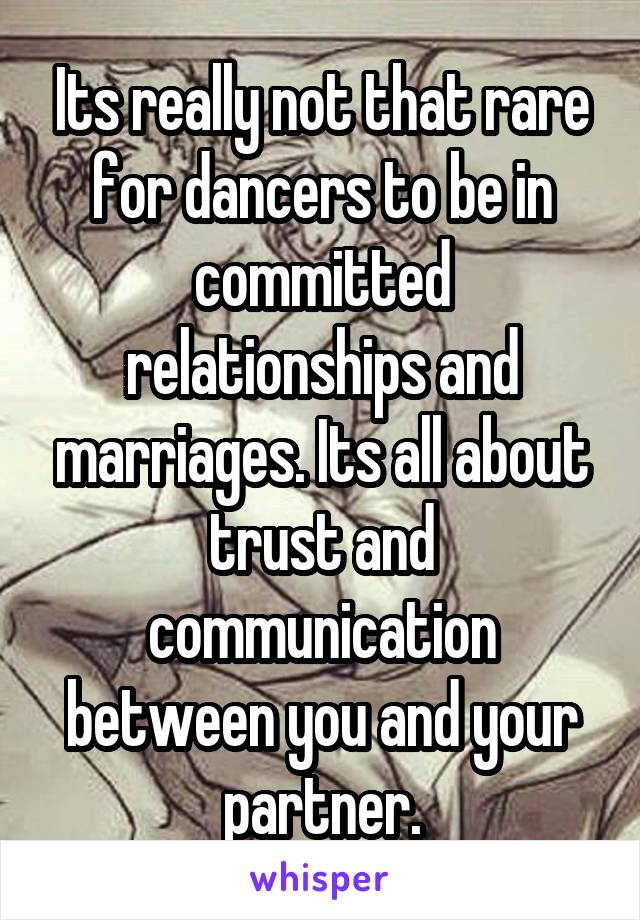 Its really not that rare for dancers to be in committed relationships and marriages. Its all about trust and communication between you and your partner.