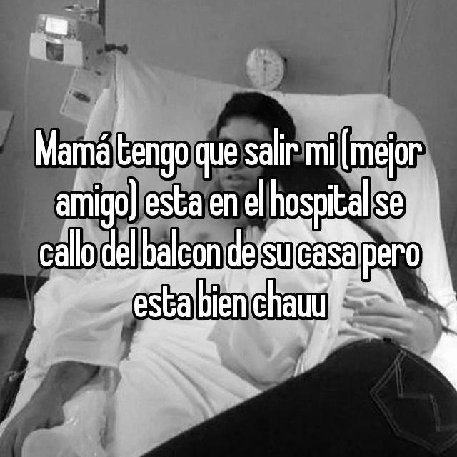 Mamá tengo que salir mi (mejor amigo) esta en el hospital se callo del balcon de su casa pero esta bien chauu