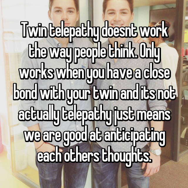 Twin telepathy doesnt work the way people think. Only works when you have a close bond with your twin and its not actually telepathy just means we are good at anticipating each others thoughts.