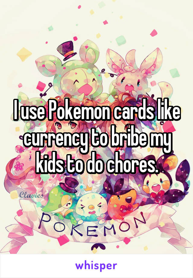 I use Pokemon cards like currency to bribe my kids to do chores.