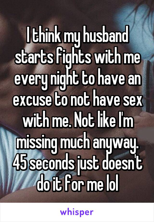 I think my husband starts fights with me every night to have an excuse to not have sex with me. Not like I'm missing much anyway. 45 seconds just doesn't do it for me lol