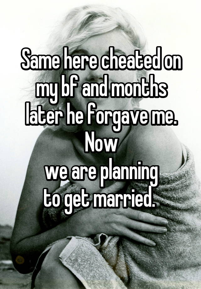 Same here cheated on my bf and months later he forgave me  Now we