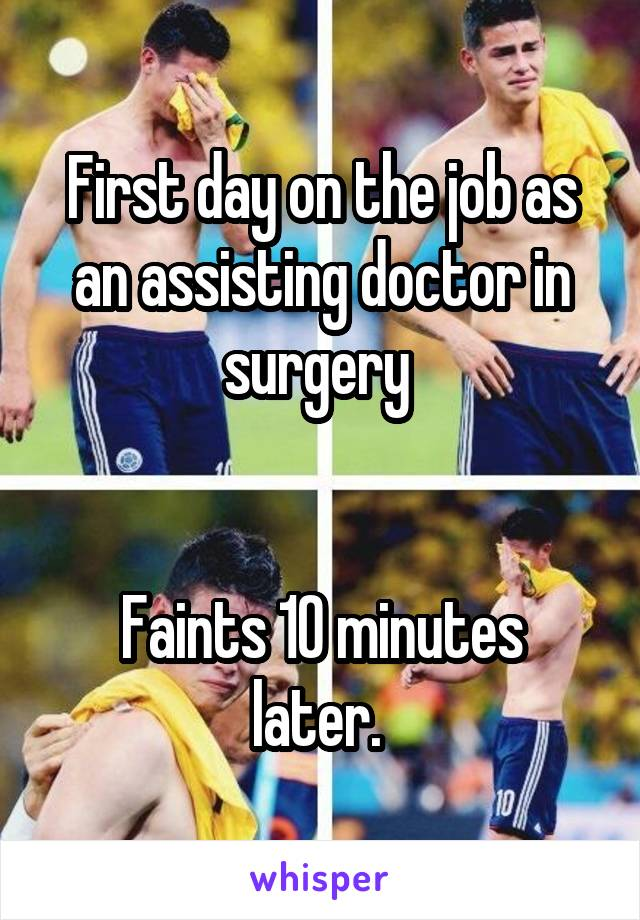 First day on the job as an assisting doctor in surgery    Faints 10 minutes later.